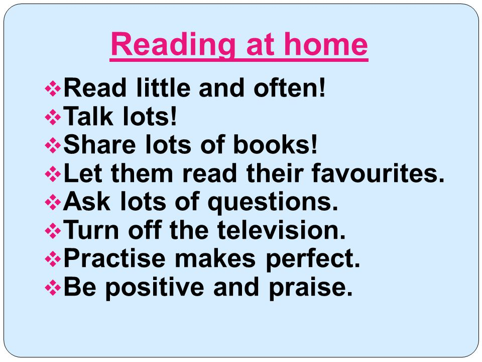  Read little and often.  Talk lots.  Share lots of books.