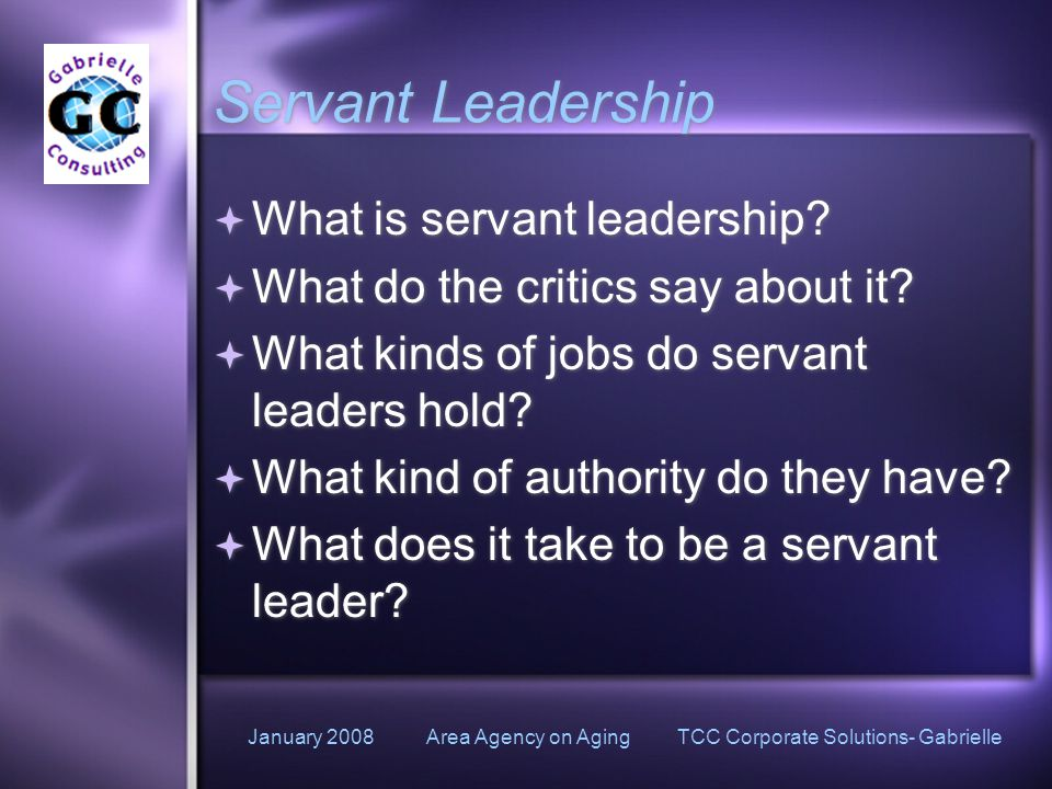 January 2008 Area Agency on Aging TCC Corporate Solutions- Gabrielle Servant Leadership  What is servant leadership.