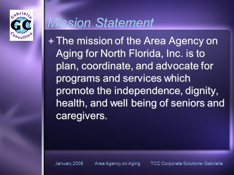 January 2008 Area Agency on Aging TCC Corporate Solutions- Gabrielle Mission Statement  The mission of the Area Agency on Aging for North Florida, Inc.