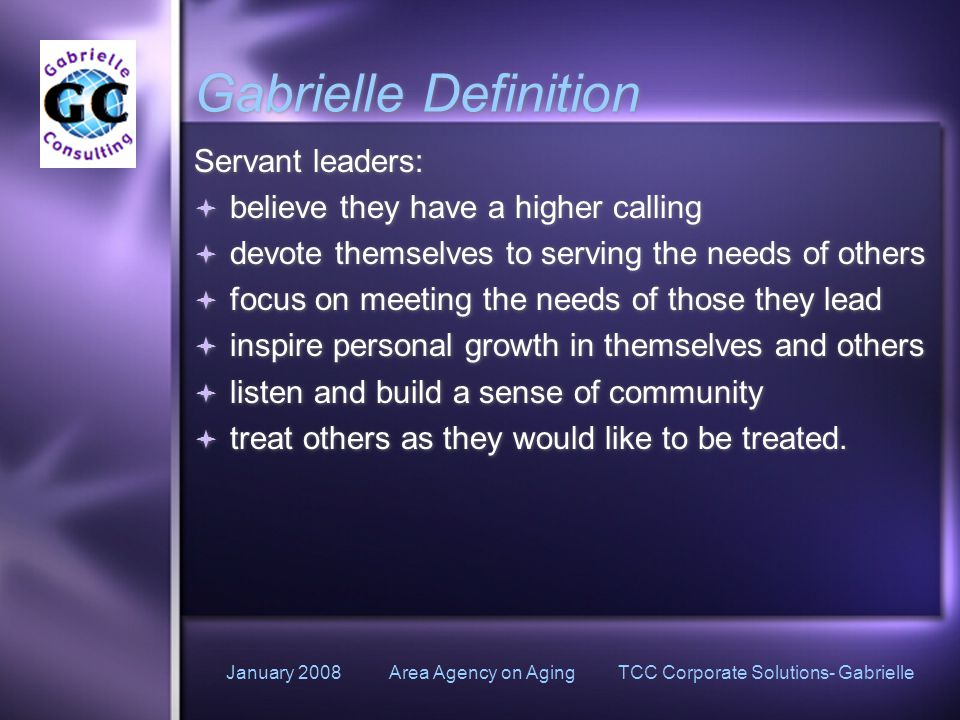 January 2008 Area Agency on Aging TCC Corporate Solutions- Gabrielle Gabrielle Definition Servant leaders:  believe they have a higher calling  devote themselves to serving the needs of others  focus on meeting the needs of those they lead  inspire personal growth in themselves and others  listen and build a sense of community  treat others as they would like to be treated.