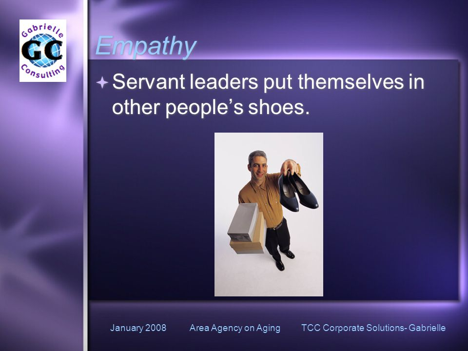 January 2008 Area Agency on Aging TCC Corporate Solutions- Gabrielle Empathy  Servant leaders put themselves in other people's shoes.