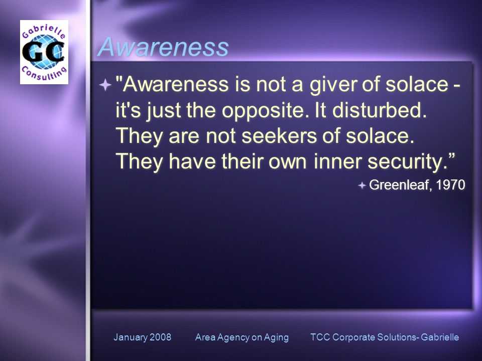 January 2008 Area Agency on Aging TCC Corporate Solutions- Gabrielle Awareness  Awareness is not a giver of solace - it s just the opposite.