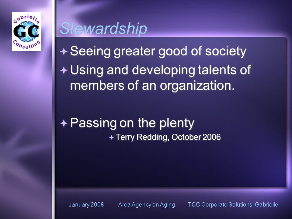 January 2008 Area Agency on Aging TCC Corporate Solutions- Gabrielle Stewardship  Seeing greater good of society  Using and developing talents of members of an organization.