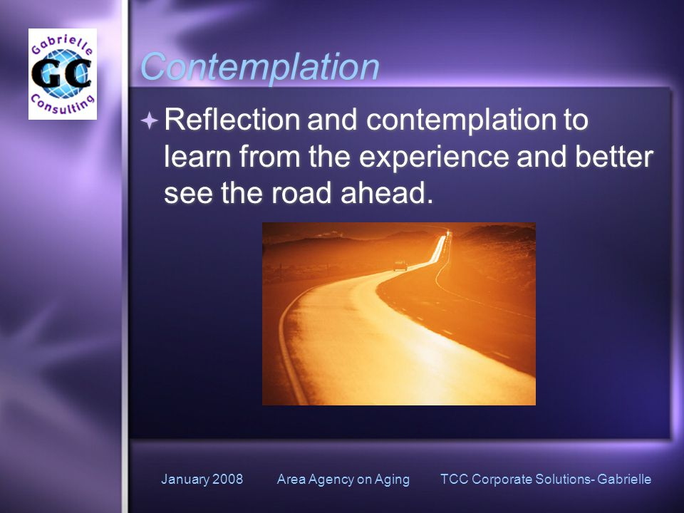 January 2008 Area Agency on Aging TCC Corporate Solutions- Gabrielle Contemplation  Reflection and contemplation to learn from the experience and better see the road ahead.