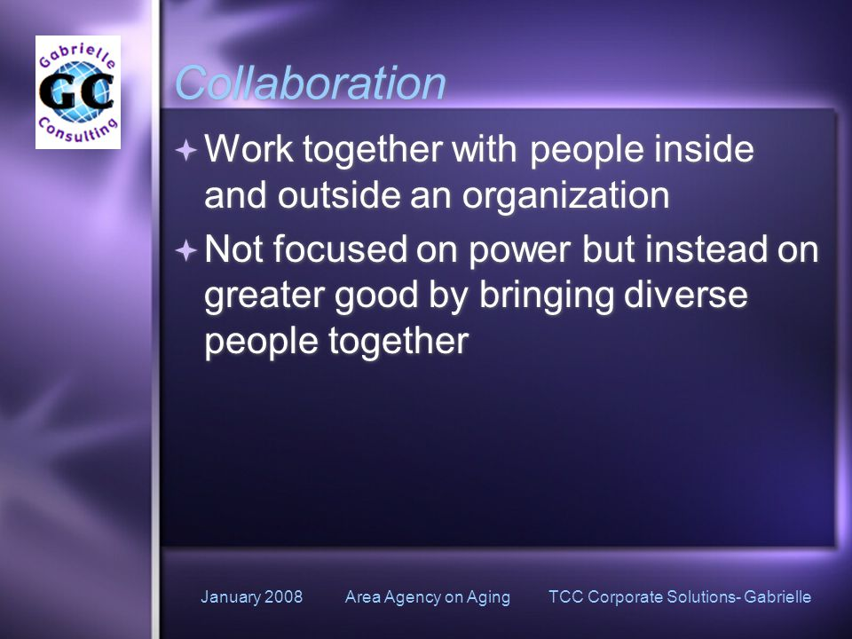 January 2008 Area Agency on Aging TCC Corporate Solutions- Gabrielle Collaboration  Work together with people inside and outside an organization  Not focused on power but instead on greater good by bringing diverse people together  Work together with people inside and outside an organization  Not focused on power but instead on greater good by bringing diverse people together