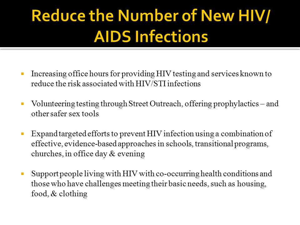  Increasing office hours for providing HIV testing and services known to reduce the risk associated with HIV/STI infections  Volunteering testing through Street Outreach, offering prophylactics – and other safer sex tools  Expand targeted efforts to prevent HIV infection using a combination of effective, evidence-based approaches in schools, transitional programs, churches, in office day & evening  Support people living with HIV with co-occurring health conditions and those who have challenges meeting their basic needs, such as housing, food, & clothing