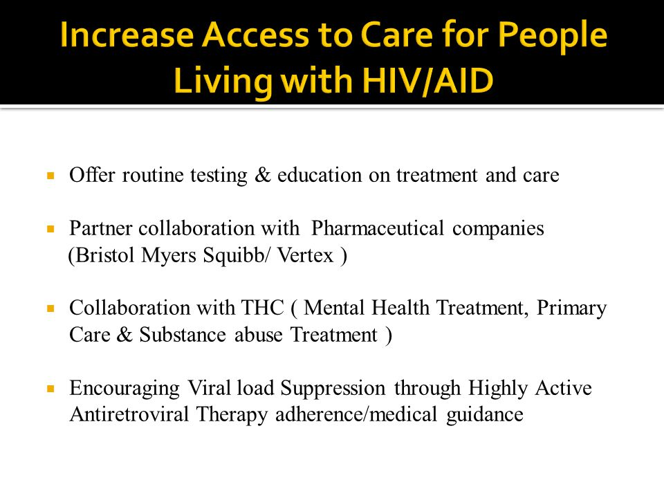 Offer routine testing & education on treatment and care  Partner collaboration with Pharmaceutical companies (Bristol Myers Squibb/ Vertex )  Collaboration with THC ( Mental Health Treatment, Primary Care & Substance abuse Treatment )  Encouraging Viral load Suppression through Highly Active Antiretroviral Therapy adherence/medical guidance