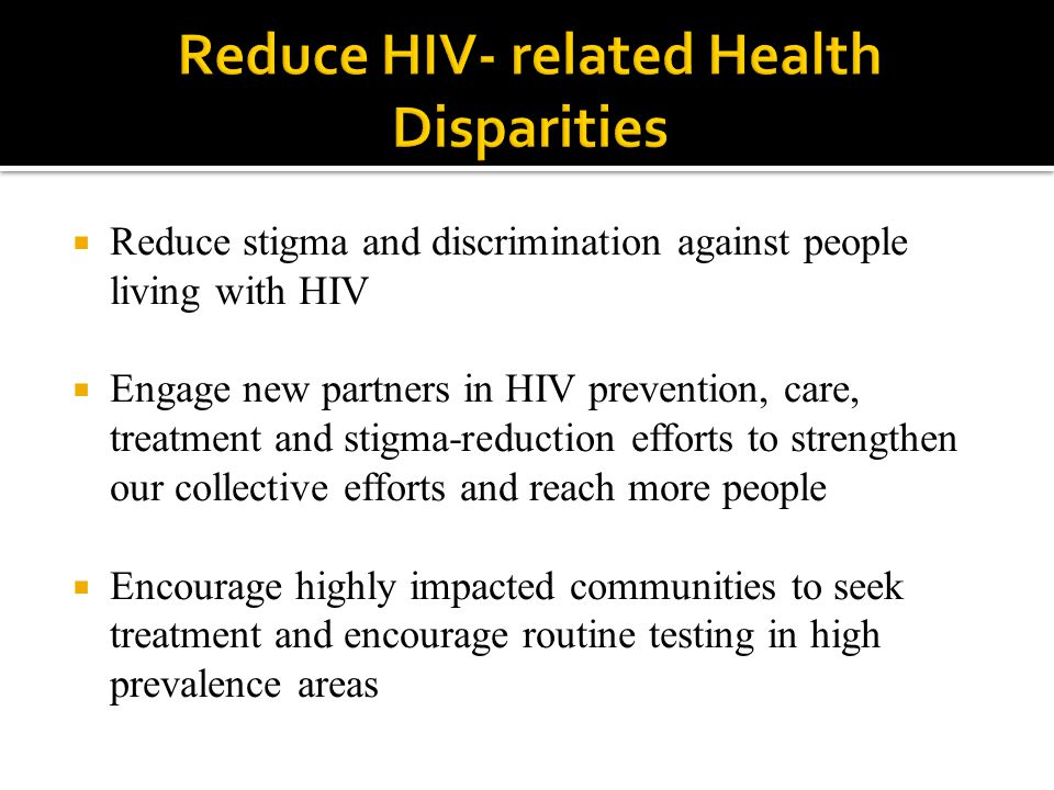  Reduce stigma and discrimination against people living with HIV  Engage new partners in HIV prevention, care, treatment and stigma-reduction efforts to strengthen our collective efforts and reach more people  Encourage highly impacted communities to seek treatment and encourage routine testing in high prevalence areas
