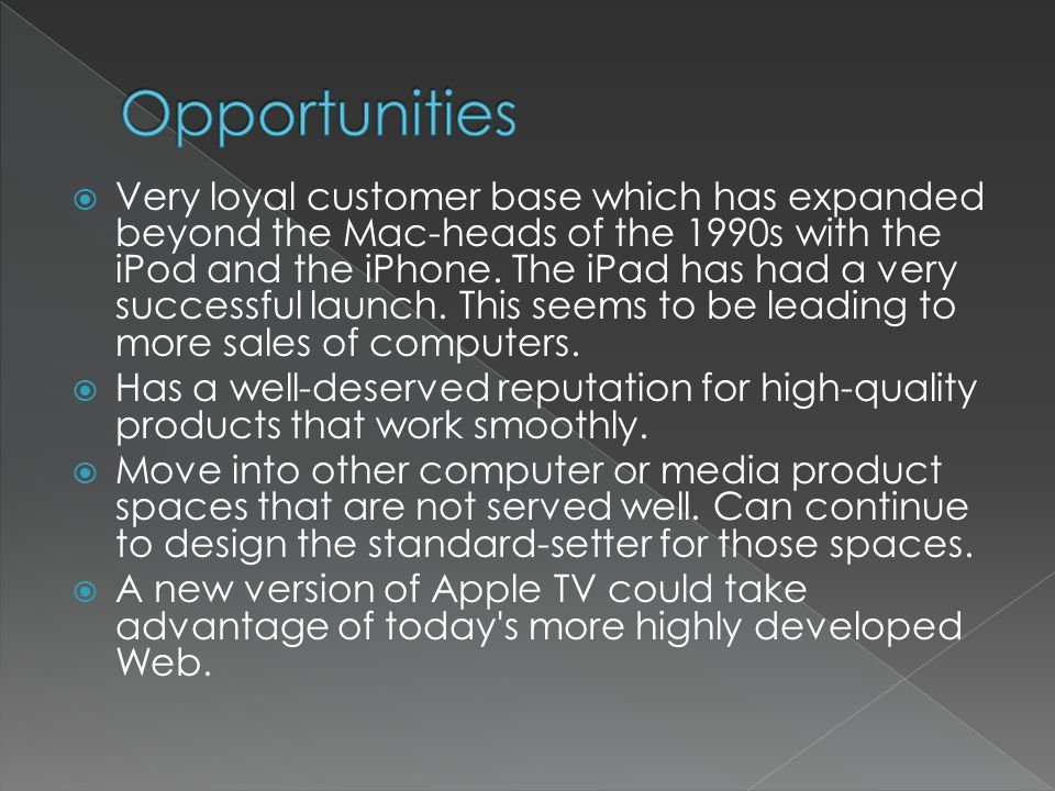 Very loyal customer base which has expanded beyond the Mac-heads of the 1990s with the iPod and the iPhone.