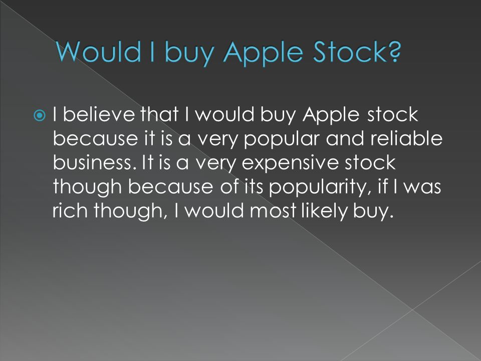  I believe that I would buy Apple stock because it is a very popular and reliable business.