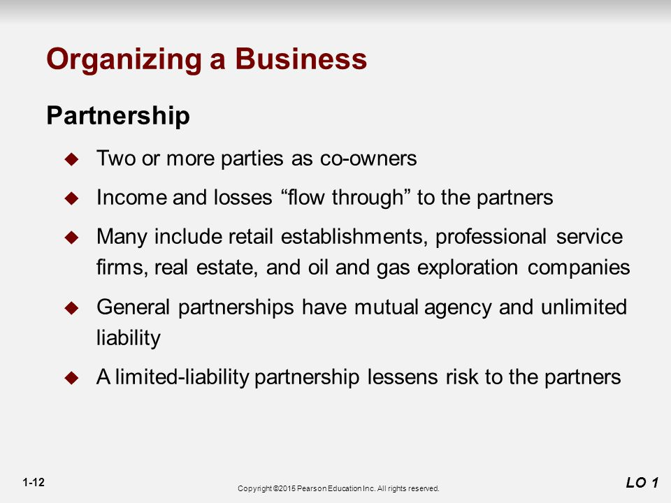 1-12 Partnership  Two or more parties as co-owners  Income and losses flow through to the partners  Many include retail establishments, professional service firms, real estate, and oil and gas exploration companies  General partnerships have mutual agency and unlimited liability  A limited-liability partnership lessens risk to the partners LO 1 Organizing a Business Copyright ©2015 Pearson Education Inc.