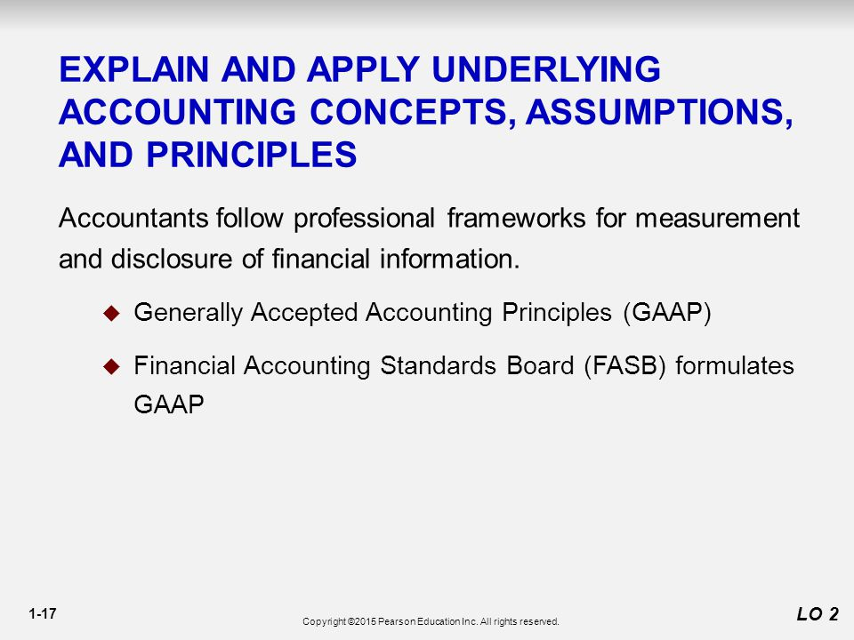 1-17 LO 2 EXPLAIN AND APPLY UNDERLYING ACCOUNTING CONCEPTS, ASSUMPTIONS, AND PRINCIPLES Accountants follow professional frameworks for measurement and disclosure of financial information.