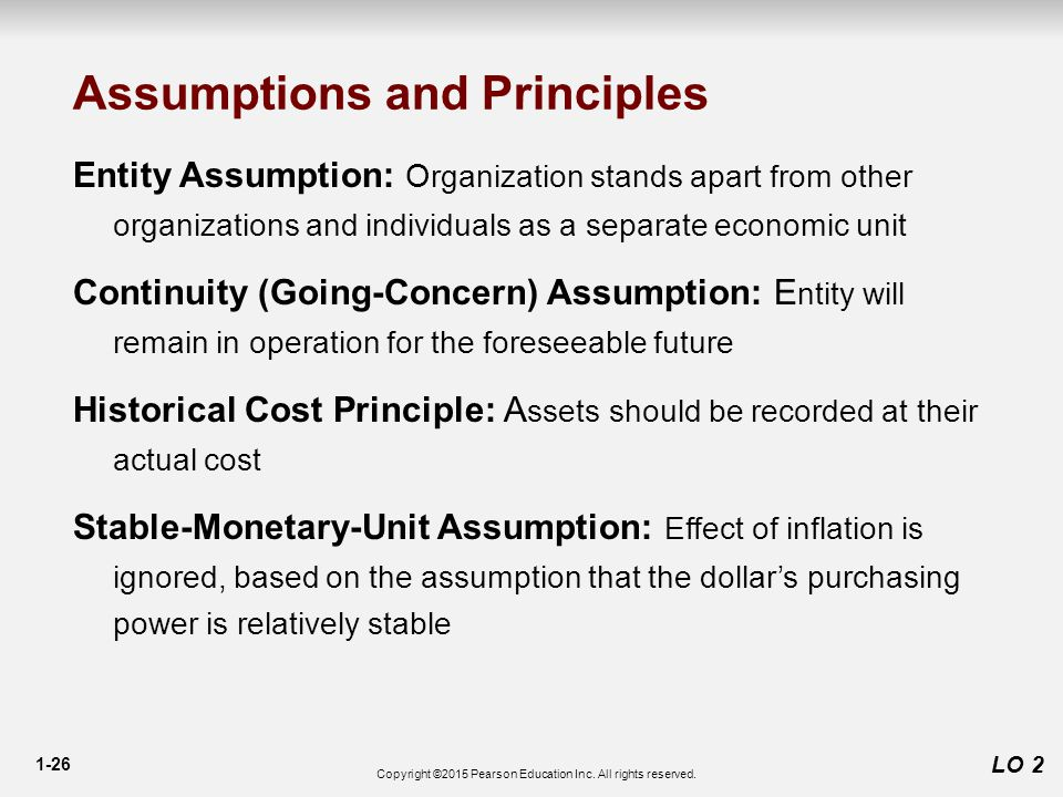 1-26 LO 2 Assumptions and Principles Entity Assumption: O rganization stands apart from other organizations and individuals as a separate economic unit Continuity (Going-Concern) Assumption: E ntity will remain in operation for the foreseeable future Historical Cost Principle: A ssets should be recorded at their actual cost Stable-Monetary-Unit Assumption: Effect of inflation is ignored, based on the assumption that the dollar's purchasing power is relatively stable Copyright ©2015 Pearson Education Inc.