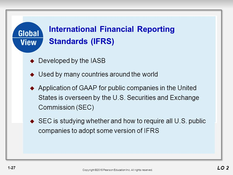 1-27 LO 2 International Financial Reporting Standards (IFRS)  Developed by the IASB  Used by many countries around the world  Application of GAAP for public companies in the United States is overseen by the U.S.