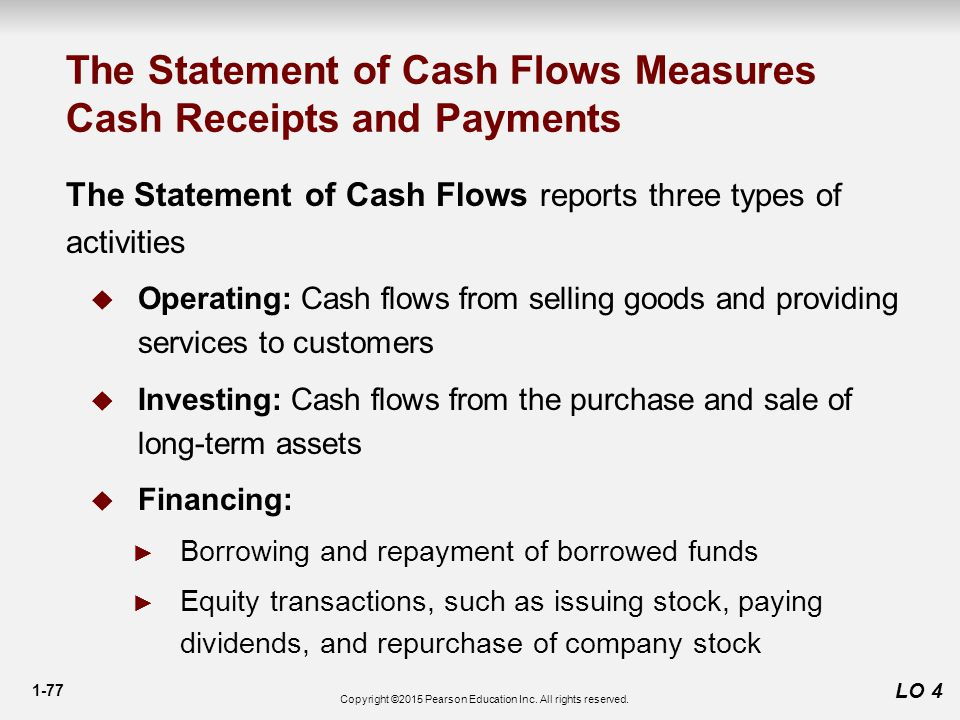 1-77 LO 4 The Statement of Cash Flows Measures Cash Receipts and Payments The Statement of Cash Flows reports three types of activities  Operating: Cash flows from selling goods and providing services to customers  Investing: Cash flows from the purchase and sale of long-term assets  Financing: ► Borrowing and repayment of borrowed funds ► Equity transactions, such as issuing stock, paying dividends, and repurchase of company stock Copyright ©2015 Pearson Education Inc.