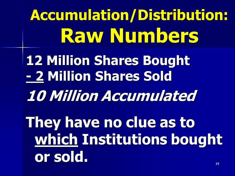 Accumulation/Distribution: Raw Numbers 12 Million Shares Bought - 2 Million Shares Sold 10 Million Accumulated They have no clue as to which Institutions bought or sold.