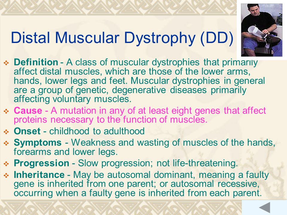 Distal Muscular Dystrophy (DD)  Definition - A class of muscular dystrophies that primarily affect distal muscles, which are those of the lower arms, hands, lower legs and feet.