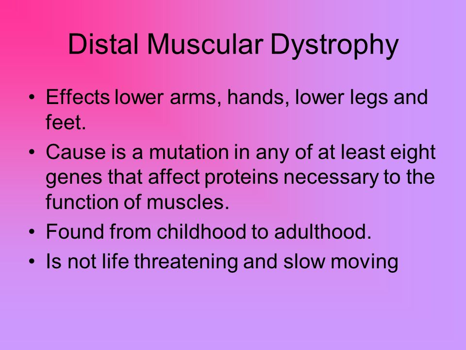 Distal Muscular Dystrophy Effects lower arms, hands, lower legs and feet.