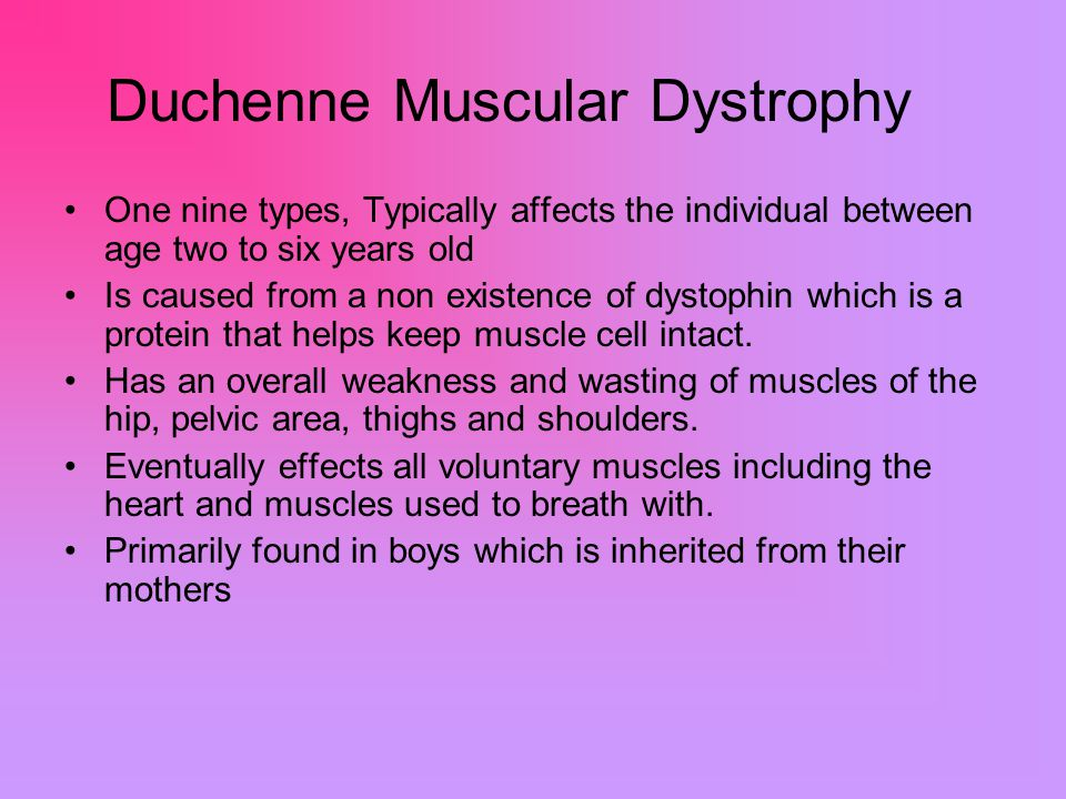 Duchenne Muscular Dystrophy One nine types, Typically affects the individual between age two to six years old Is caused from a non existence of dystophin which is a protein that helps keep muscle cell intact.