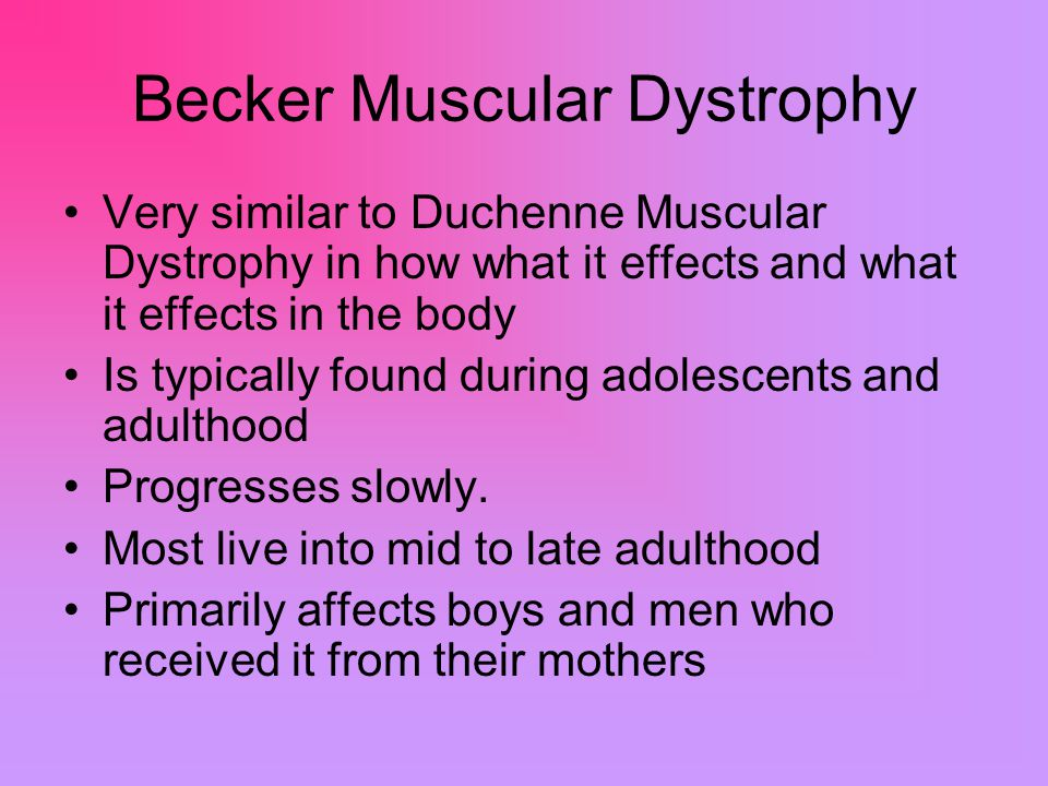 Becker Muscular Dystrophy Very similar to Duchenne Muscular Dystrophy in how what it effects and what it effects in the body Is typically found during adolescents and adulthood Progresses slowly.