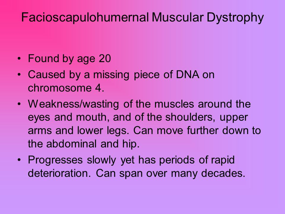 Facioscapulohumernal Muscular Dystrophy Found by age 20 Caused by a missing piece of DNA on chromosome 4.