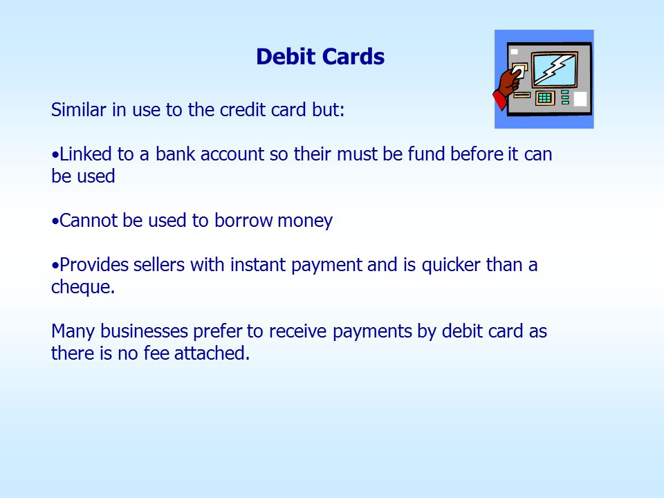 Debit Cards Similar in use to the credit card but: Linked to a bank account so their must be fund before it can be used Cannot be used to borrow money Provides sellers with instant payment and is quicker than a cheque.