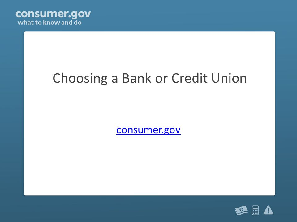 Choosing a Bank or Credit Union consumer.gov