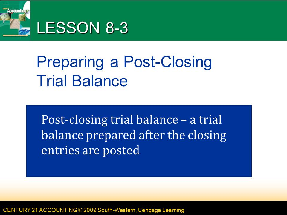 CENTURY 21 ACCOUNTING © 2009 South-Western, Cengage Learning LESSON 8-3 Preparing a Post-Closing Trial Balance Post-closing trial balance – a trial balance prepared after the closing entries are posted