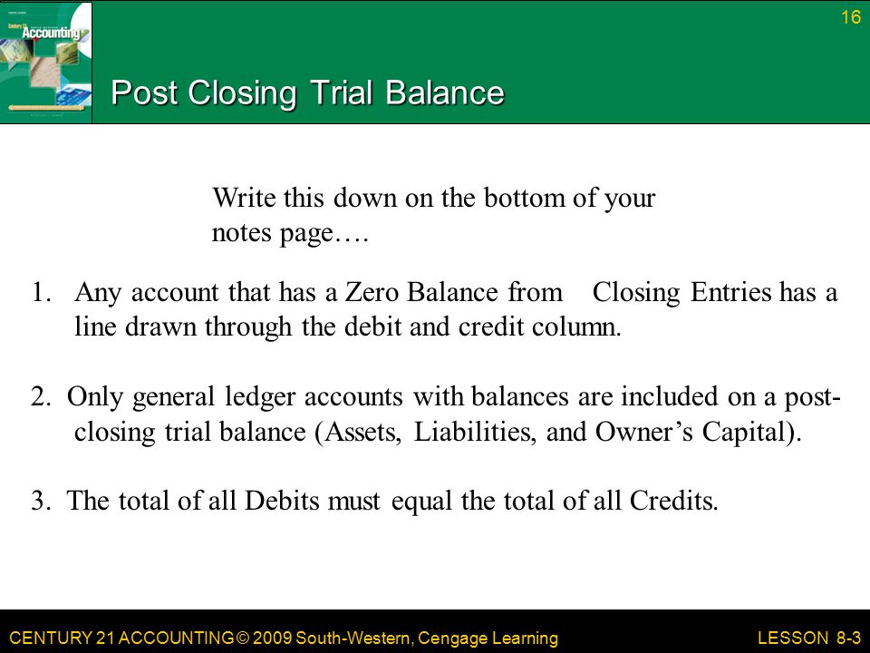 CENTURY 21 ACCOUNTING © 2009 South-Western, Cengage Learning Post Closing Trial Balance 16 LESSON Any account that has a Zero Balance from Closing Entries has a line drawn through the debit and credit column.