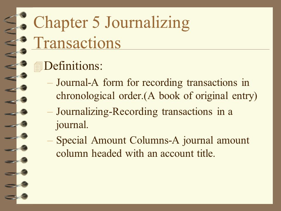 Chapter 5 Journalizing Transactions 4 Definitions: –Journal-A form ...