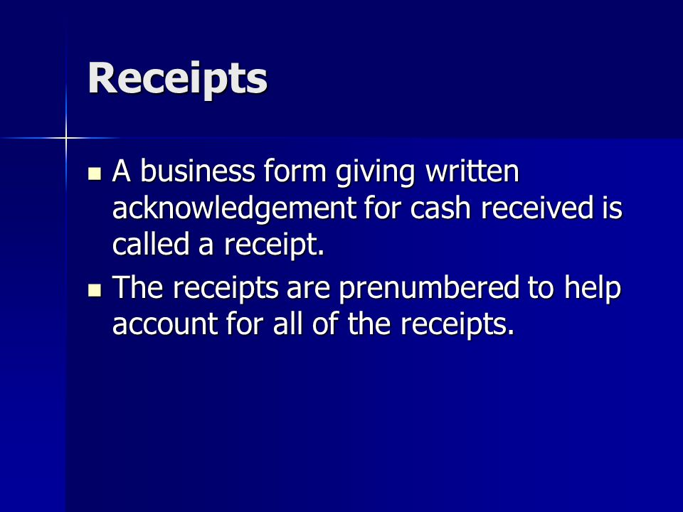 Receipts A business form giving written acknowledgement for cash received is called a receipt.