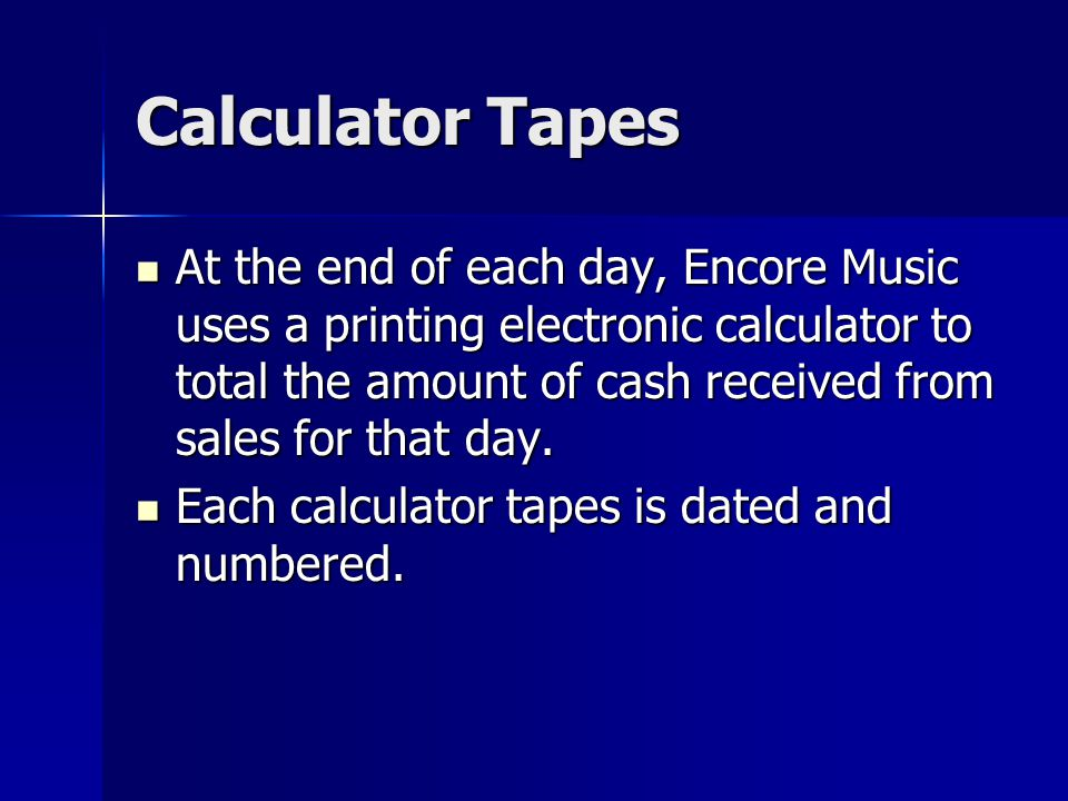 Calculator Tapes At the end of each day, Encore Music uses a printing electronic calculator to total the amount of cash received from sales for that day.