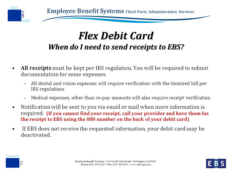 Employee Benefit Systems Third Party Administration Services EBS help : can Employee Benefit Systems  214 North Main Street  Burlington, IA Phone:  Fax:    Contact Us Flex Debit Card When do I need to send receipts to EBS.