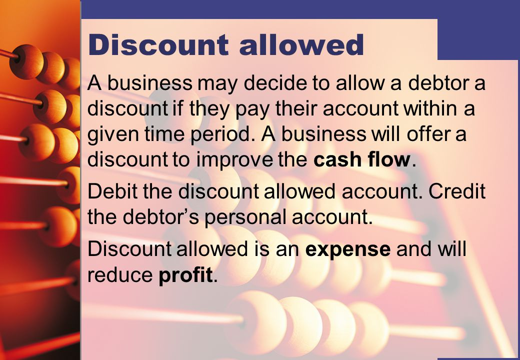 Discount allowed A business may decide to allow a debtor a discount if they pay their account within a given time period.