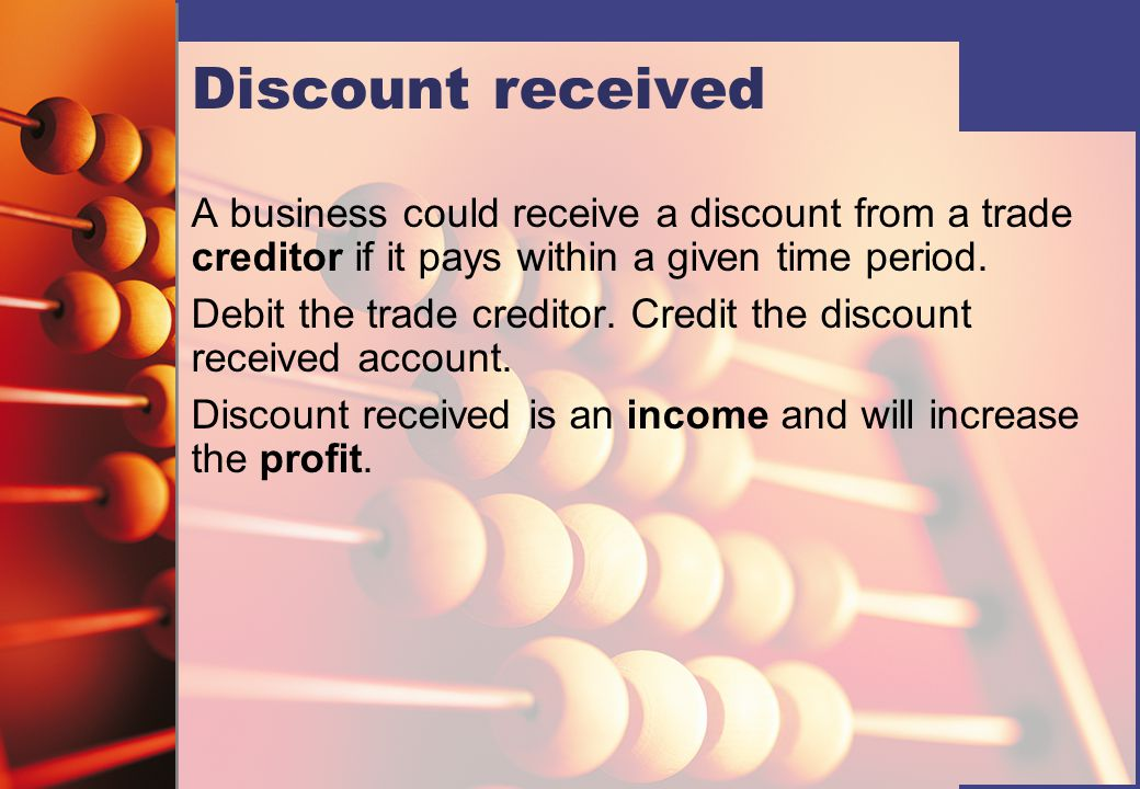 Discount received A business could receive a discount from a trade creditor if it pays within a given time period.