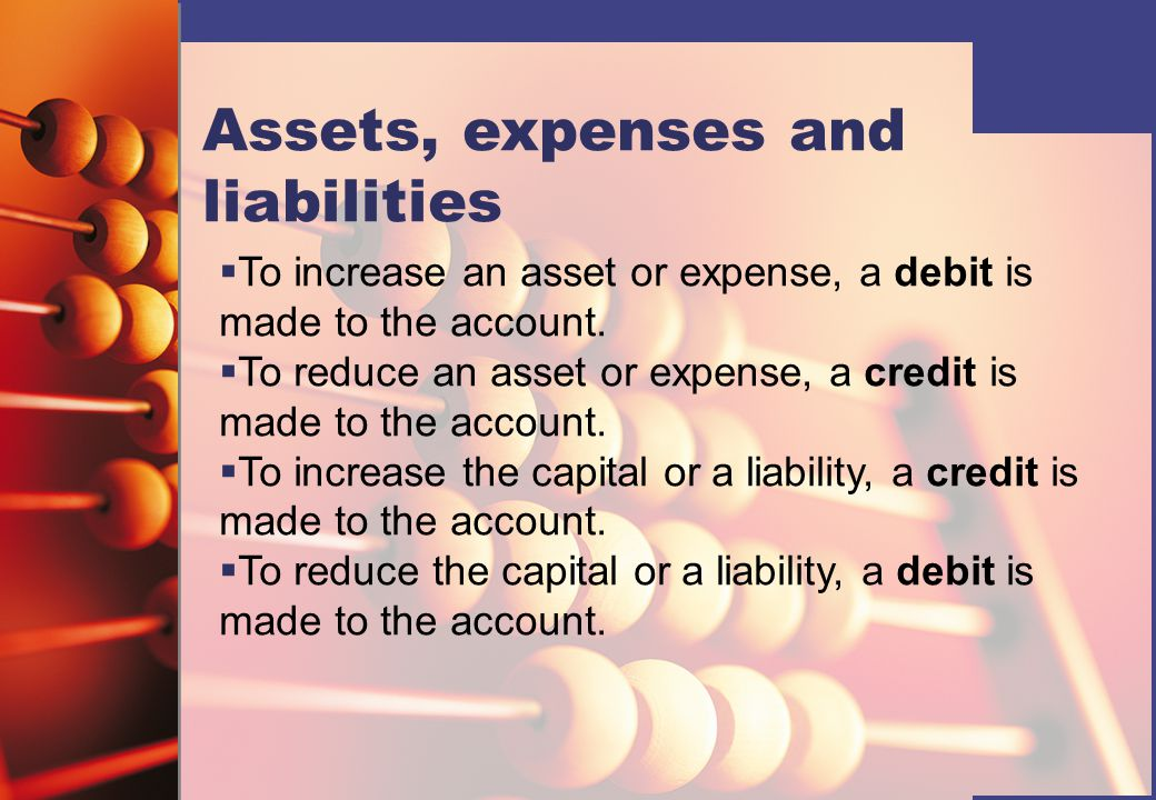 Assets, expenses and liabilities   To increase an asset or expense, a debit is made to the account.