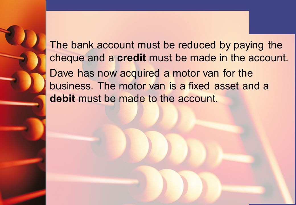 The bank account must be reduced by paying the cheque and a credit must be made in the account.
