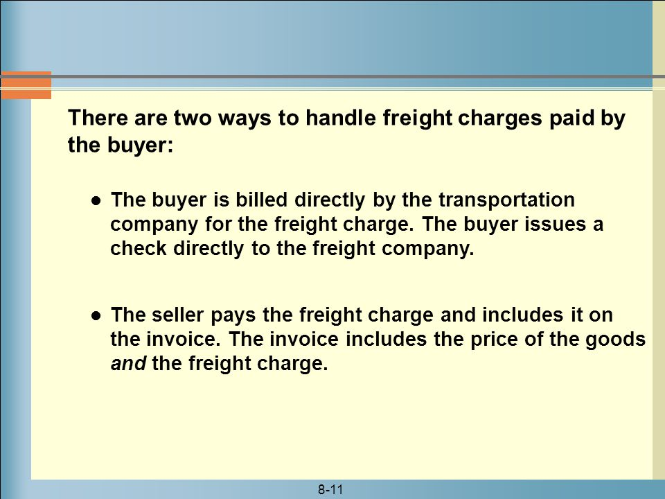 8-11 There are two ways to handle freight charges paid by the buyer: The buyer is billed directly by the transportation company for the freight charge.