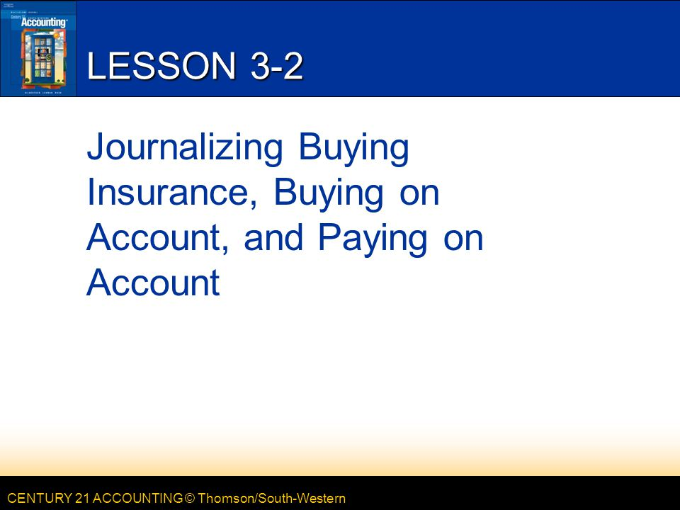 CENTURY 21 ACCOUNTING © Thomson/South-Western LESSON 3-2 Journalizing Buying Insurance, Buying on Account, and Paying on Account