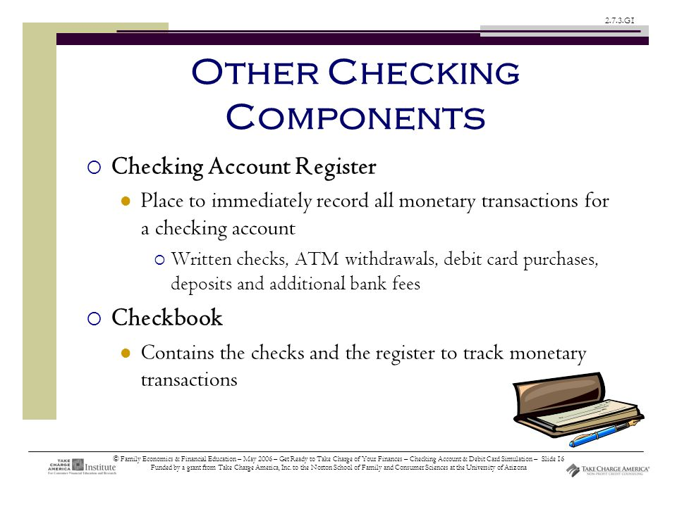 © Family Economics & Financial Education – May 2006 – Get Ready to Take Charge of Your Finances – Checking Account & Debit Card Simulation – Slide 16 Funded by a grant from Take Charge America, Inc.