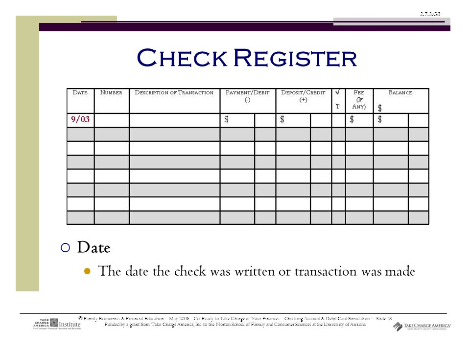 © Family Economics & Financial Education – May 2006 – Get Ready to Take Charge of Your Finances – Checking Account & Debit Card Simulation – Slide 18 Funded by a grant from Take Charge America, Inc.