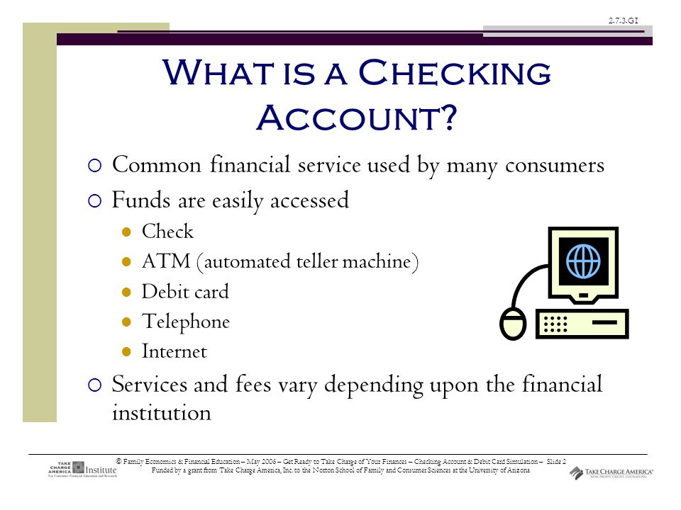 © Family Economics & Financial Education – May 2006 – Get Ready to Take Charge of Your Finances – Checking Account & Debit Card Simulation – Slide 2 Funded by a grant from Take Charge America, Inc.