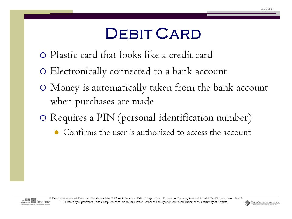 © Family Economics & Financial Education – May 2006 – Get Ready to Take Charge of Your Finances – Checking Account & Debit Card Simulation – Slide 33 Funded by a grant from Take Charge America, Inc.
