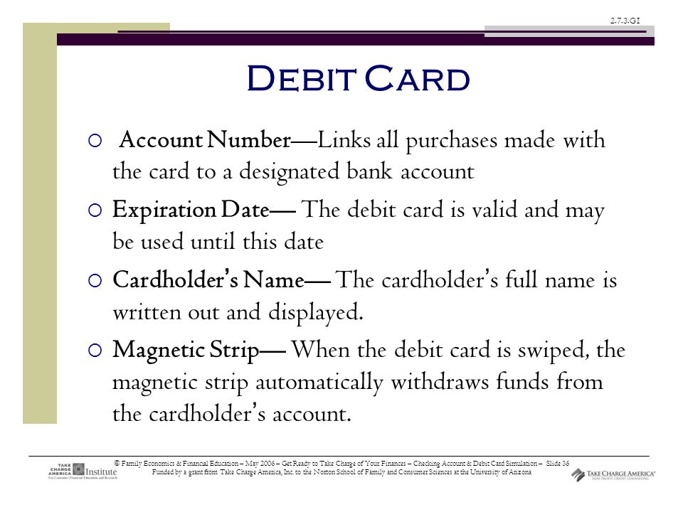 © Family Economics & Financial Education – May 2006 – Get Ready to Take Charge of Your Finances – Checking Account & Debit Card Simulation – Slide 36 Funded by a grant from Take Charge America, Inc.