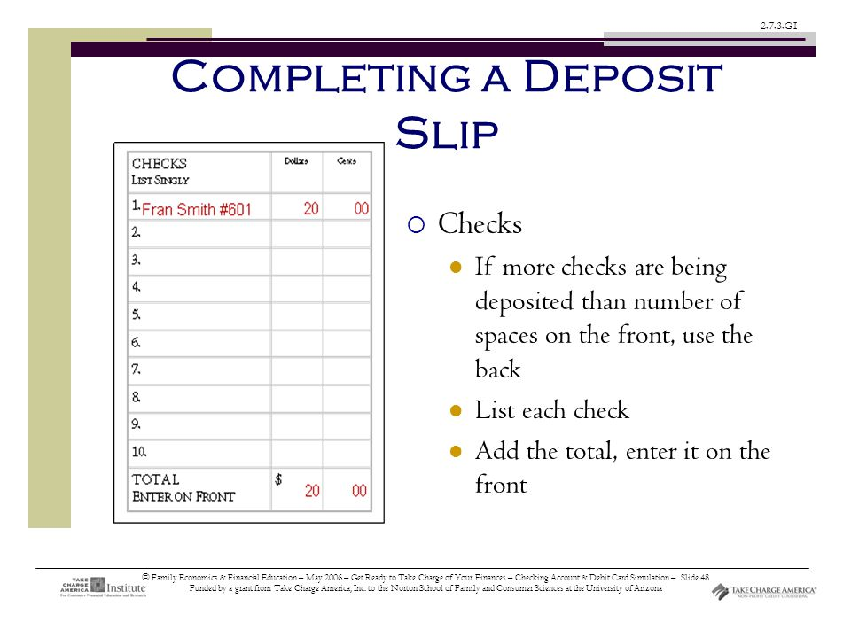 © Family Economics & Financial Education – May 2006 – Get Ready to Take Charge of Your Finances – Checking Account & Debit Card Simulation – Slide 48 Funded by a grant from Take Charge America, Inc.