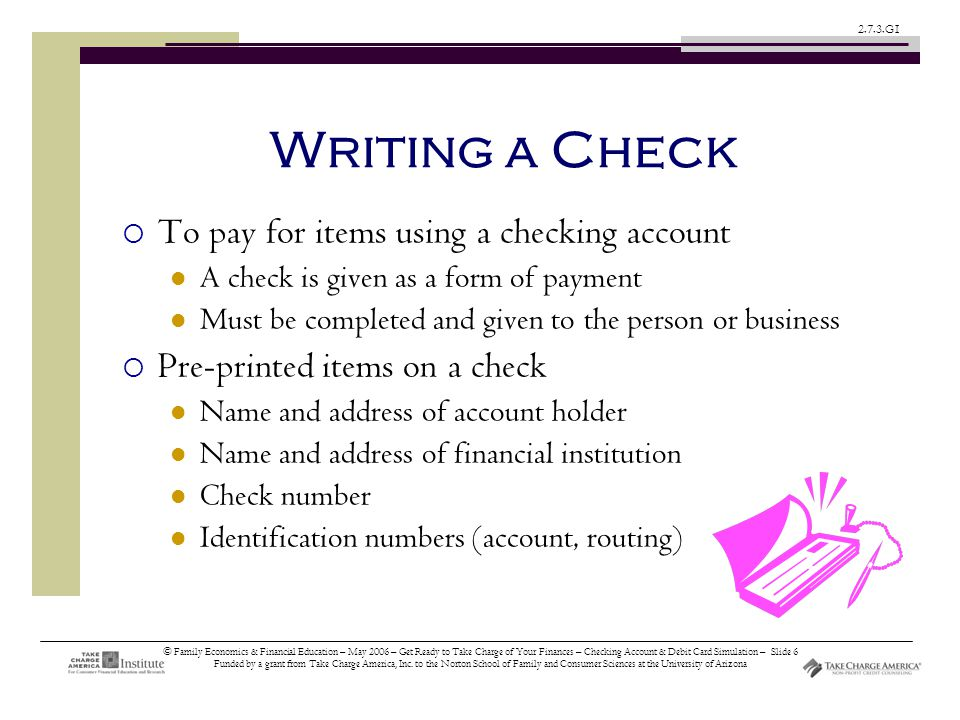 © Family Economics & Financial Education – May 2006 – Get Ready to Take Charge of Your Finances – Checking Account & Debit Card Simulation – Slide 6 Funded by a grant from Take Charge America, Inc.
