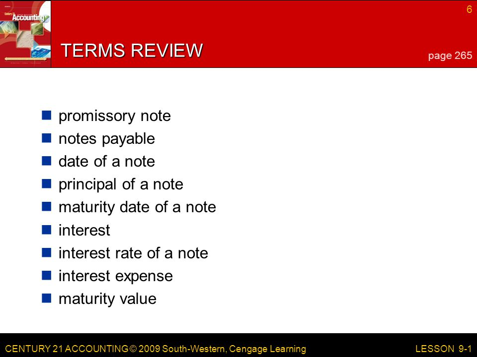 CENTURY 21 ACCOUNTING © 2009 South-Western, Cengage Learning 6 LESSON 9-1 TERMS REVIEW promissory note notes payable date of a note principal of a note maturity date of a note interest interest rate of a note interest expense maturity value page 265