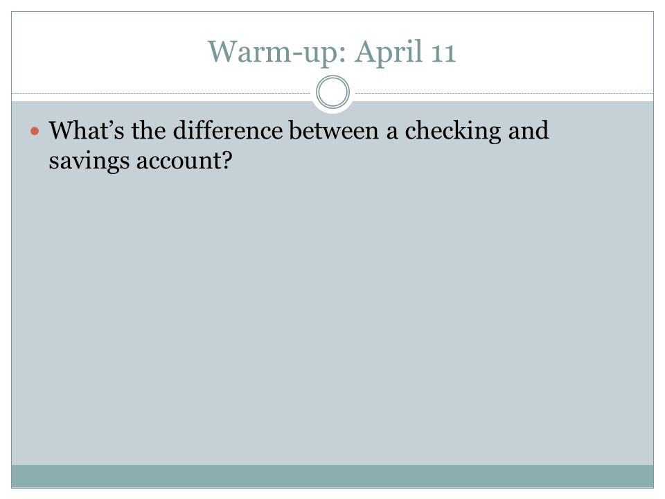 Warm-up: April 11 What's the difference between a checking and savings account