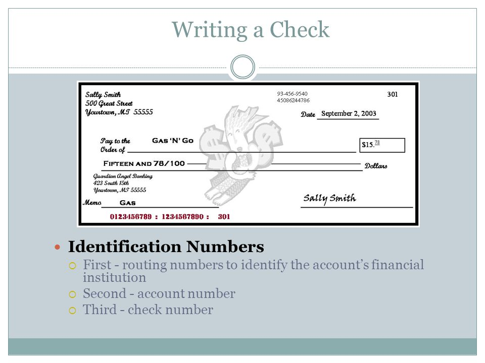 Writing a Check Identification Numbers  First - routing numbers to identify the account's financial institution  Second - account number  Third - check number