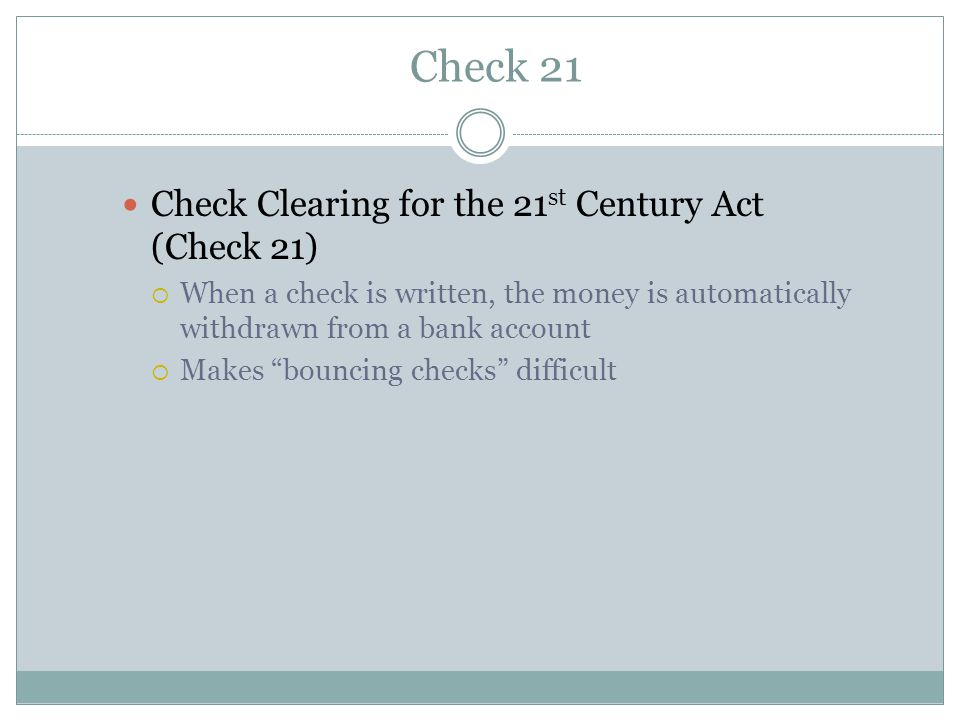 Check 21 Check Clearing for the 21 st Century Act (Check 21)  When a check is written, the money is automatically withdrawn from a bank account  Makes bouncing checks difficult